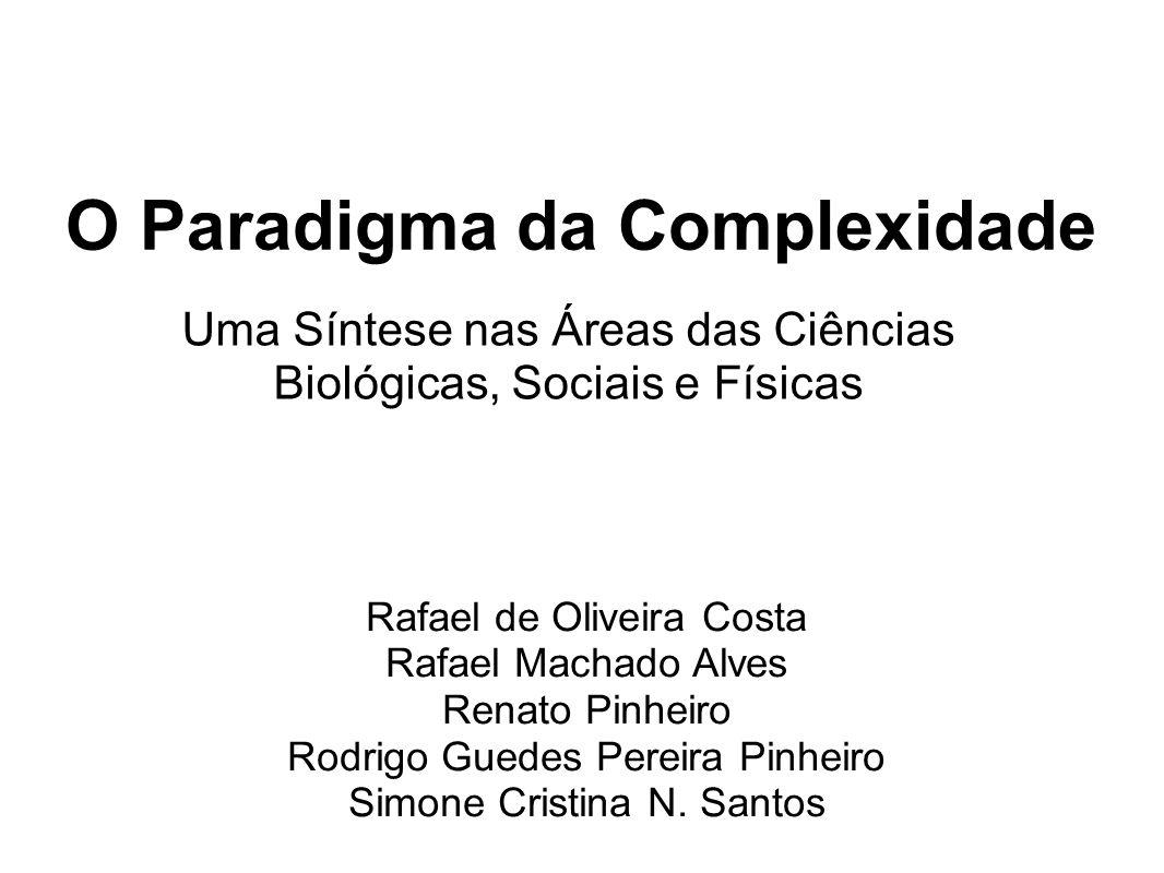 O Paradigma da Complexidade Uma Síntese nas Áreas das Ciências Biológicas, Sociais e Físicas Rafael de Oliveira Costa Rafael Machado Alves Renato Pinh