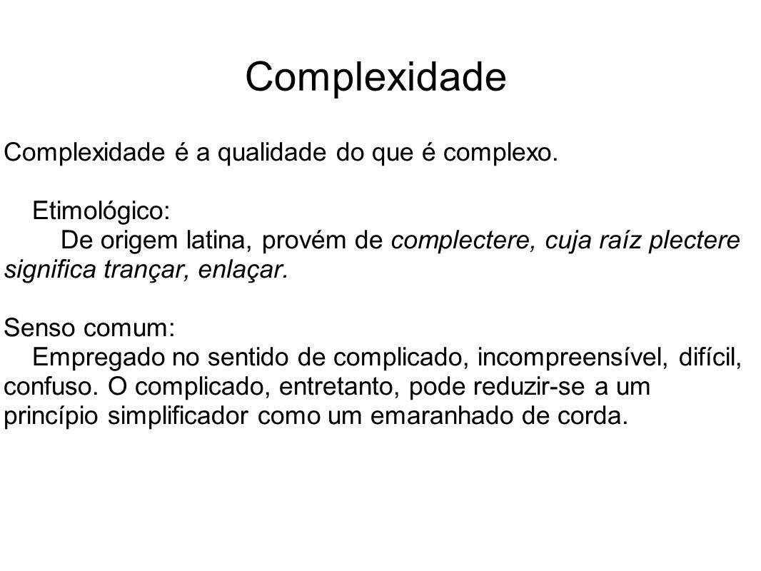 Complexidade Complexidade é a qualidade do que é complexo. Etimológico: De origem latina, provém de complectere, cuja raíz plectere significa trançar,