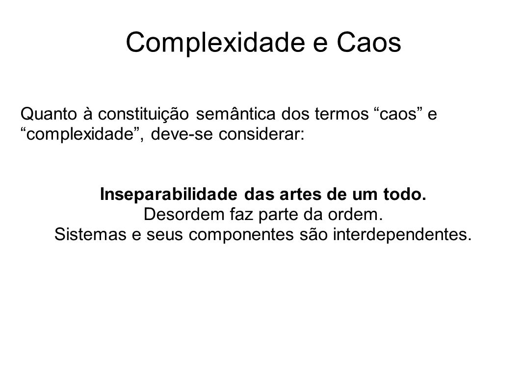 Complexidade e Caos Quanto à constituição semântica dos termos caos e complexidade, deve-se considerar: Inseparabilidade das artes de um todo. Desorde