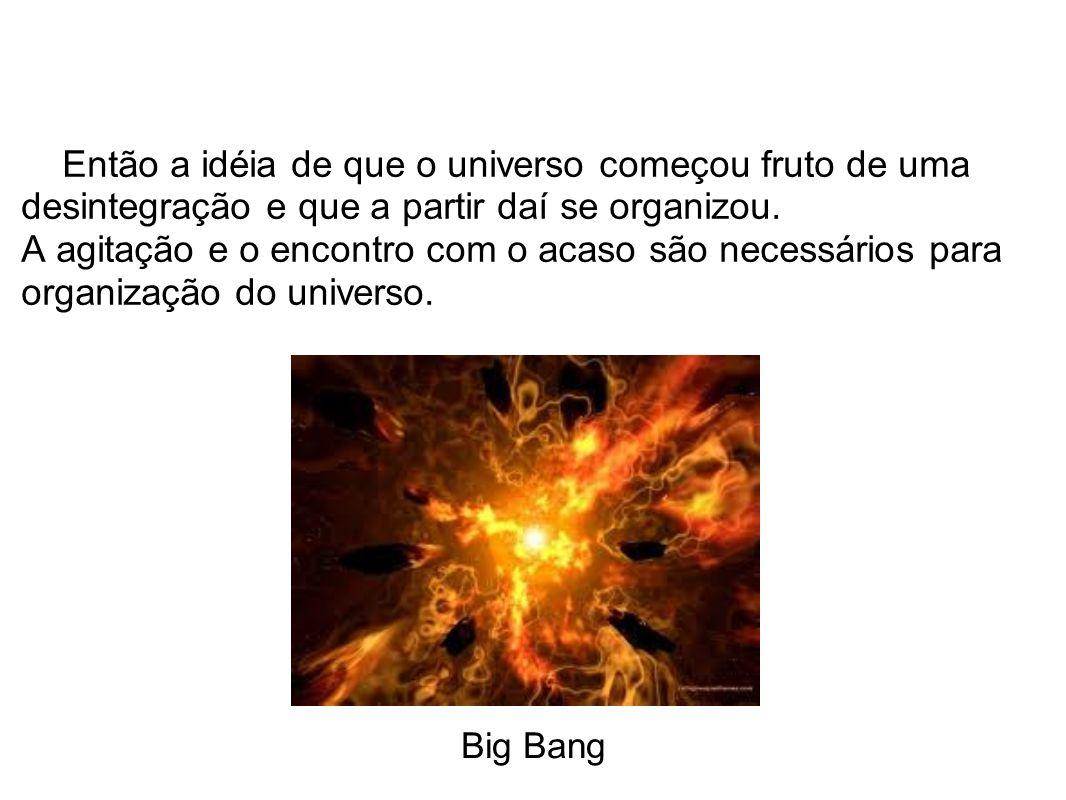 Então a idéia de que o universo começou fruto de uma desintegração e que a partir daí se organizou. A agitação e o encontro com o acaso são necessário