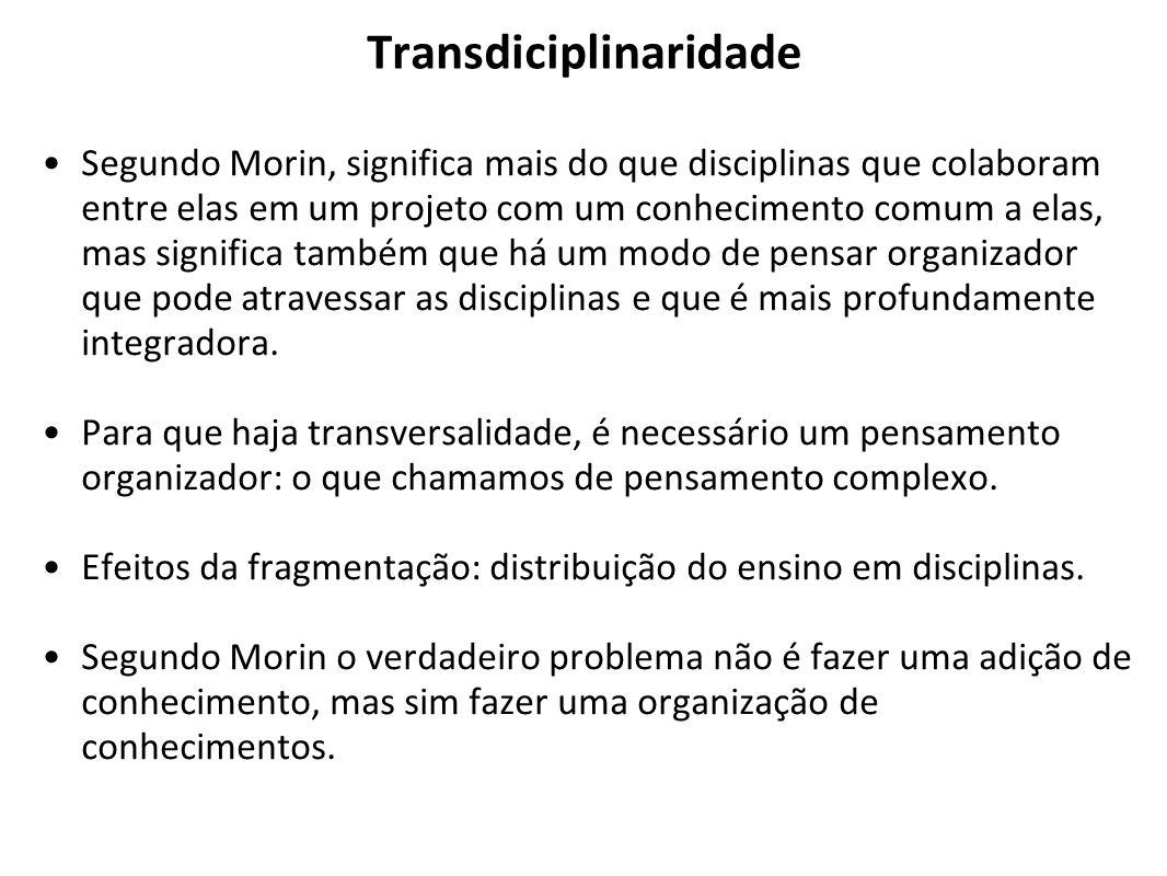 Transdiciplinaridade Segundo Morin, significa mais do que disciplinas que colaboram entre elas em um projeto com um conhecimento comum a elas, mas sig