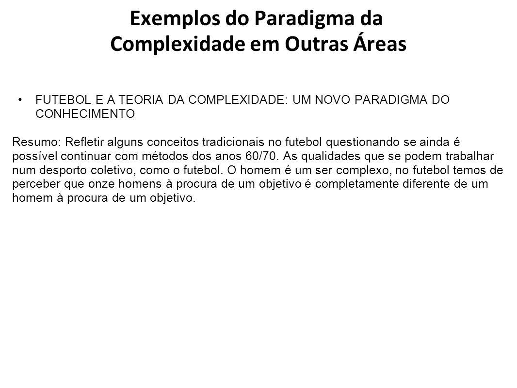 Exemplos do Paradigma da Complexidade em Outras Áreas FUTEBOL E A TEORIA DA COMPLEXIDADE: UM NOVO PARADIGMA DO CONHECIMENTO Resumo: Refletir alguns co