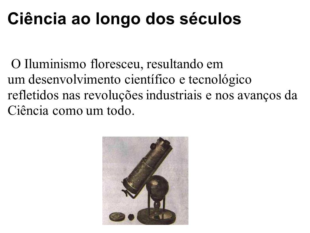 Ciência ao longo dos séculos O Iluminismo floresceu, resultando em um desenvolvimento científico e tecnológico refletidos nas revoluções industriais e