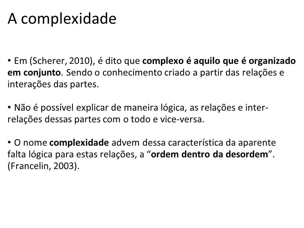 A complexidade Em (Scherer, 2010), é dito que complexo é aquilo que é organizado em conjunto. Sendo o conhecimento criado a partir das relações e inte