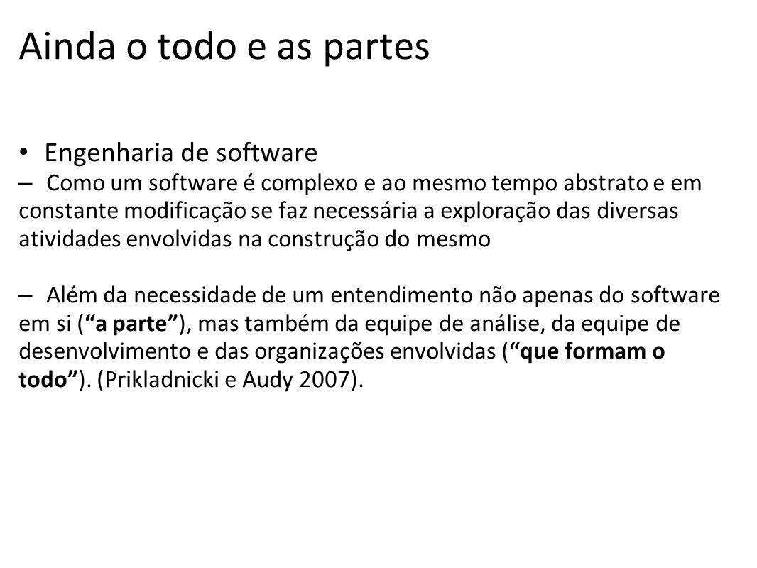 Ainda o todo e as partes Engenharia de software – Como um software é complexo e ao mesmo tempo abstrato e em constante modificação se faz necessária a