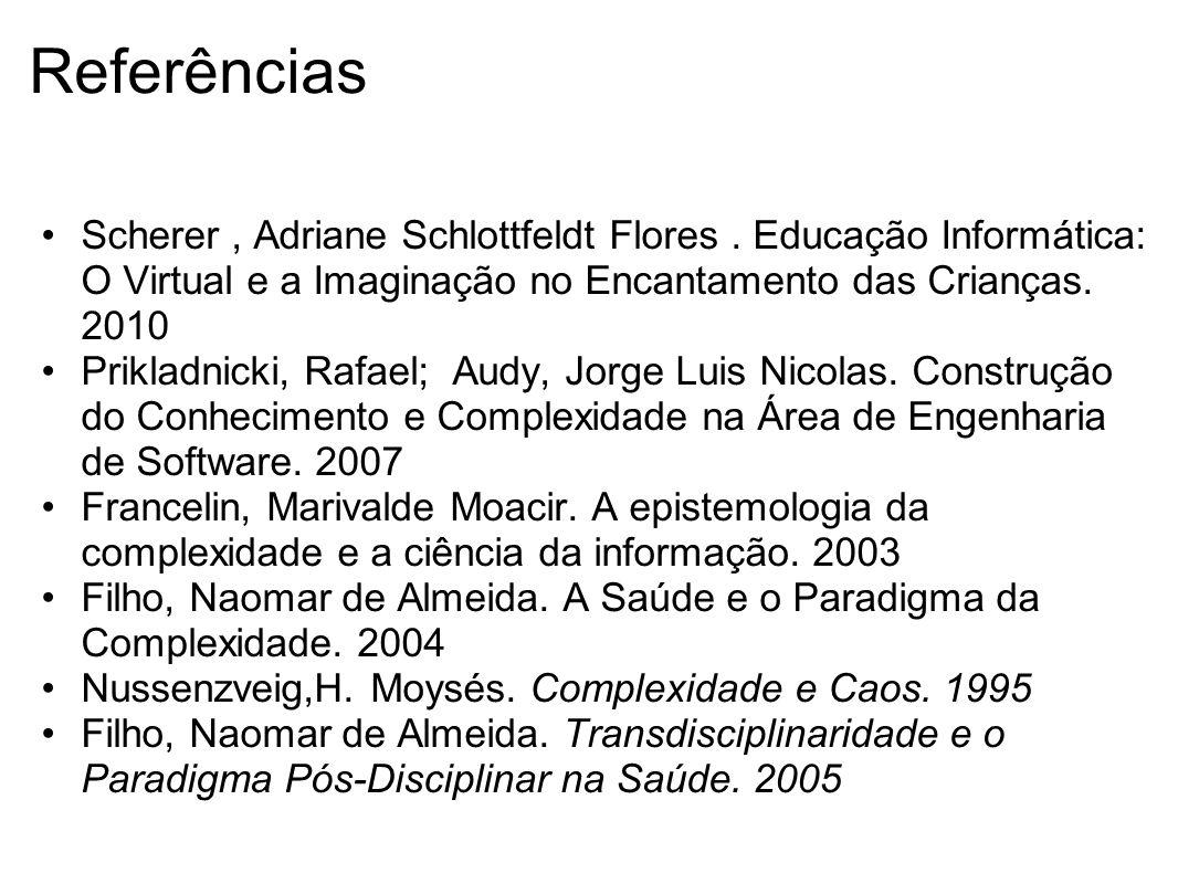 Referências Scherer, Adriane Schlottfeldt Flores. Educação Informática: O Virtual e a Imaginação no Encantamento das Crianças. 2010 Prikladnicki, Rafa