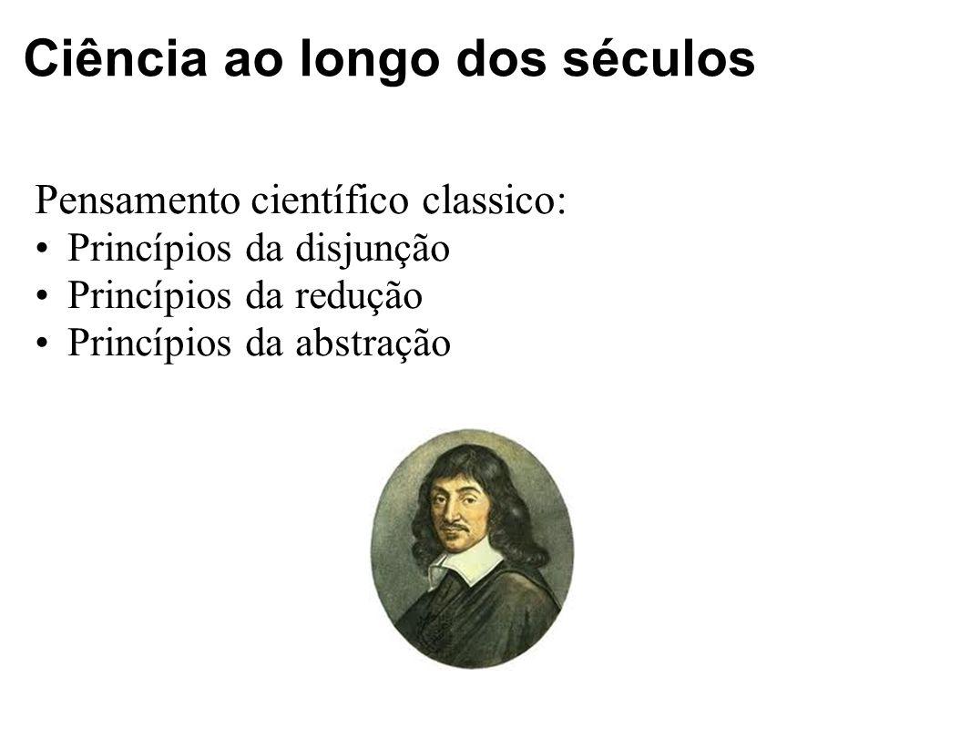 Ciência ao longo dos séculos Pensamento científico classico: Princípios da disjunção Princípios da redução Princípios da abstração