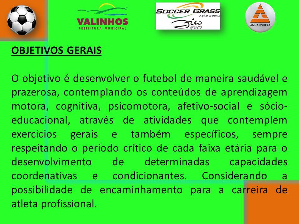 OBJETIVOS GERAIS O objetivo é desenvolver o futebol de maneira saudável e prazerosa, contemplando os conteúdos de aprendizagem motora, cognitiva, psic