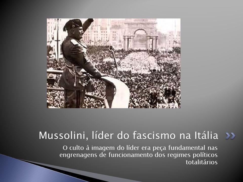 O culto à imagem do líder era peça fundamental nas engrenagens de funcionamento dos regimes políticos totalitários Mussolini, líder do fascismo na Itá
