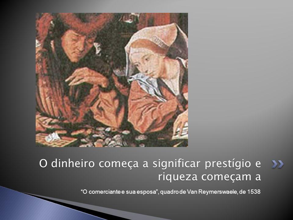 O comerciante e sua esposa, quadro de Van Reymerswaele, de 1538 O dinheiro começa a significar prestígio e riqueza começam a