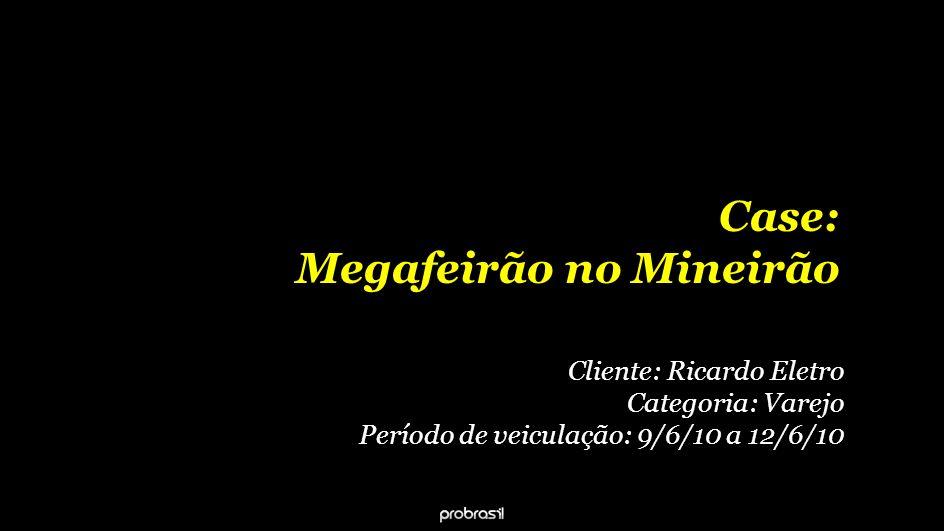 Case: Megafeirão no Mineirão Cliente: Ricardo Eletro Categoria: Varejo Período de veiculação: 9/6/10 a 12/6/10