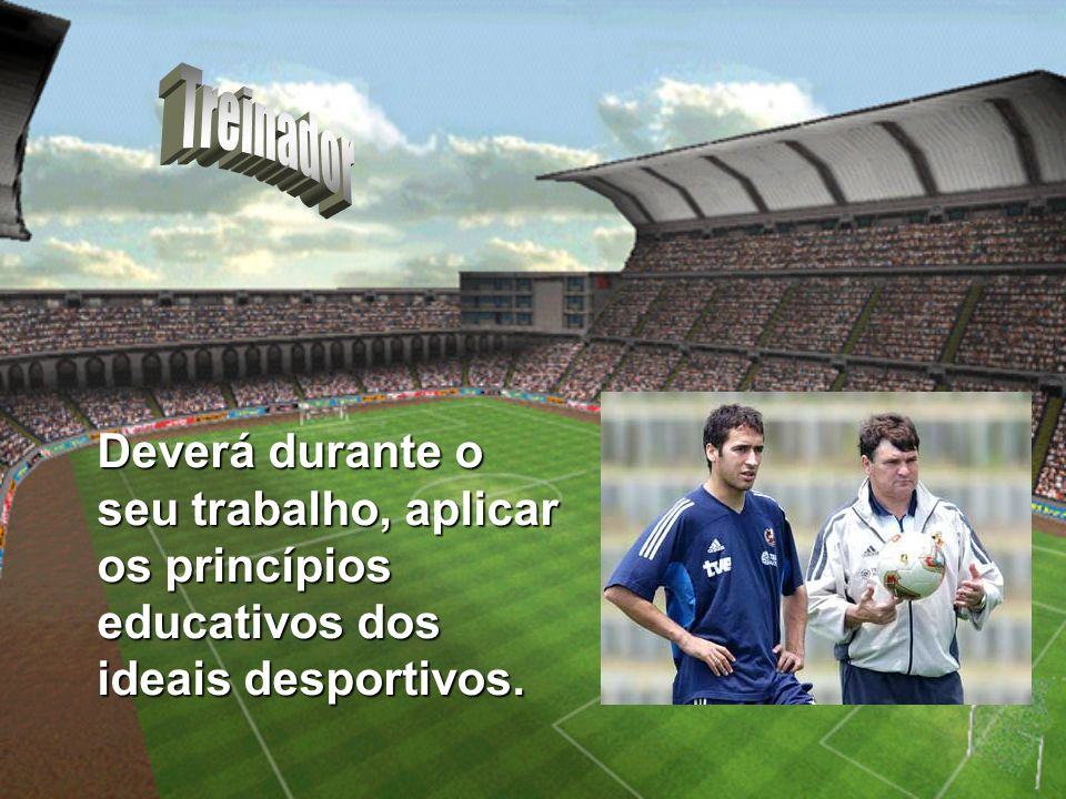 Deverá durante o seu trabalho, aplicar os princípios educativos dos ideais desportivos.