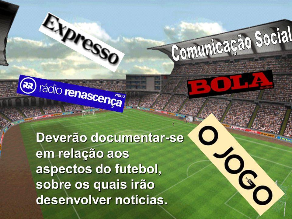 Deverão documentar-se em relação aos aspectos do futebol, sobre os quais irão desenvolver notícias.