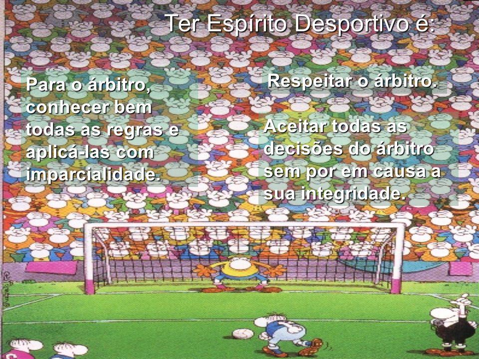 Ter Espírito Desportivo é: Para o árbitro, conhecer bem todas as regras e aplicá-las com imparcialidade. Respeitar o árbitro. Aceitar todas as decisõe