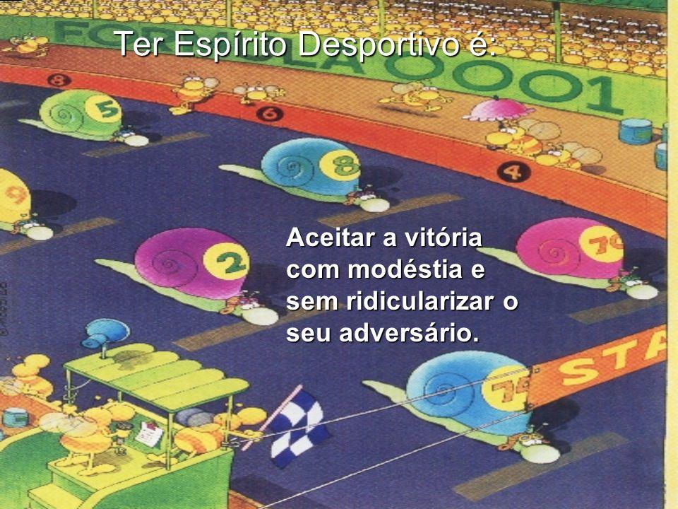 Ter Espírito Desportivo é: Reconhecer com dignidade a superioridade do adversário na derrota.