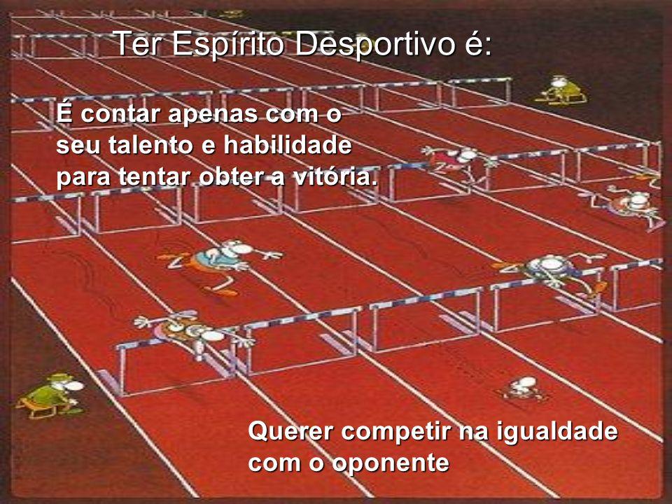 Ter Espírito Desportivo é: É contar apenas com o seu talento e habilidade para tentar obter a vitória. Querer competir na igualdade com o oponente