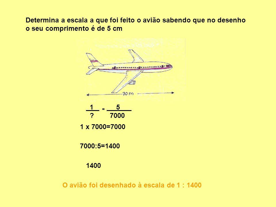 Determina a escala a que foi feito o avião sabendo que no desenho o seu comprimento é de 5 cm 1 _ ? O avião foi desenhado à escala de 1 : 1400 = 5 _ 7