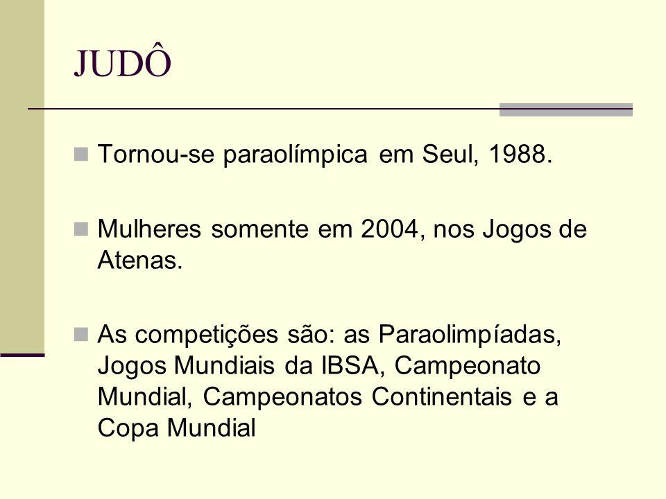 JUDÔ Tornou-se paraolímpica em Seul, 1988. Mulheres somente em 2004, nos Jogos de Atenas. As competições são: as Paraolimpíadas, Jogos Mundiais da IBS
