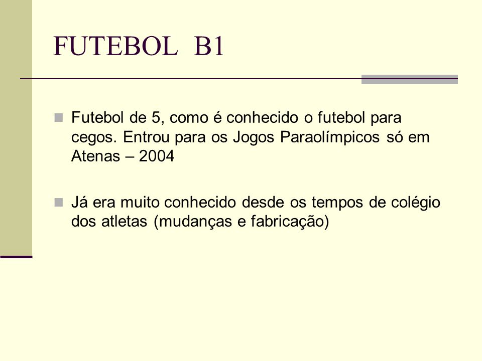 FUTEBOL B1 Futebol de 5, como é conhecido o futebol para cegos. Entrou para os Jogos Paraolímpicos só em Atenas – 2004 Já era muito conhecido desde os