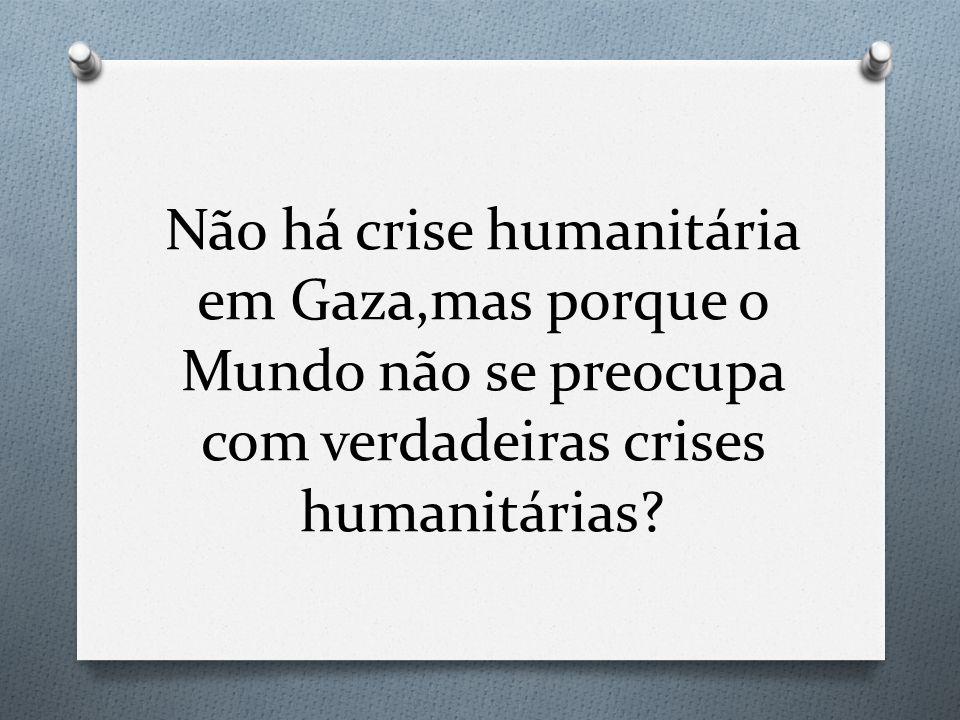 Não há crise humanitária em Gaza,mas porque o Mundo não se preocupa com verdadeiras crises humanitárias?