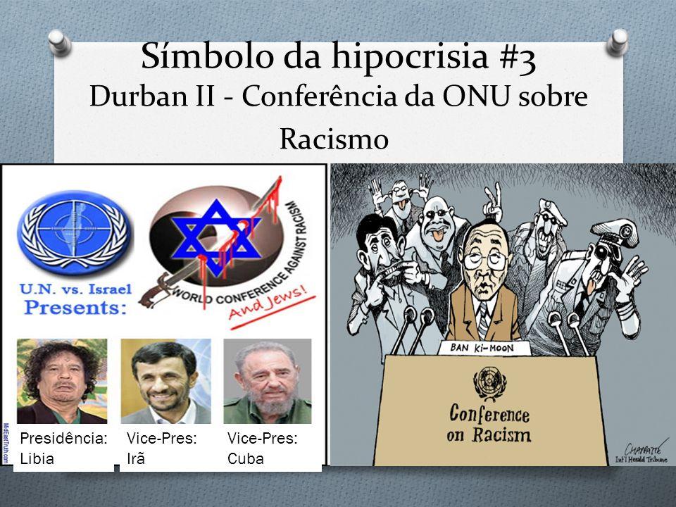 Símbolo da hipocrisia #3 Durban II - Conferência da ONU sobre Racismo Presidência: Libia Vice-Pres: Irã Vice-Pres: Cuba