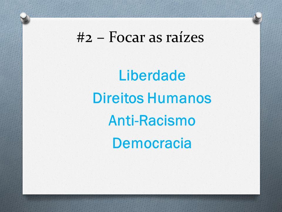 #2 – Focar as raízes Liberdade Direitos Humanos Anti-Racismo Democracia