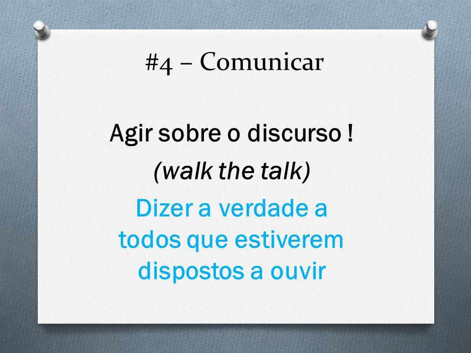 #4 – Comunicar Agir sobre o discurso ! (walk the talk) Dizer a verdade a todos que estiverem dispostos a ouvir