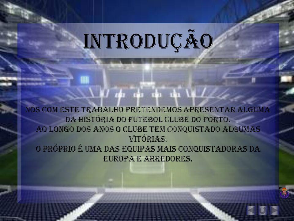 Introdução Nós com este trabalho pretendemos apresentar alguma da história do futebol clube do Porto. Ao longo dos anos o clube tem conquistado alguma