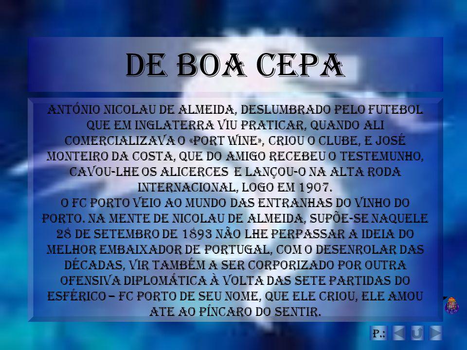 De Boa Cepa António Nicolau de Almeida, deslumbrado pelo futebol que em Inglaterra viu praticar, quando ali comercializava o «Port Wine», criou o club