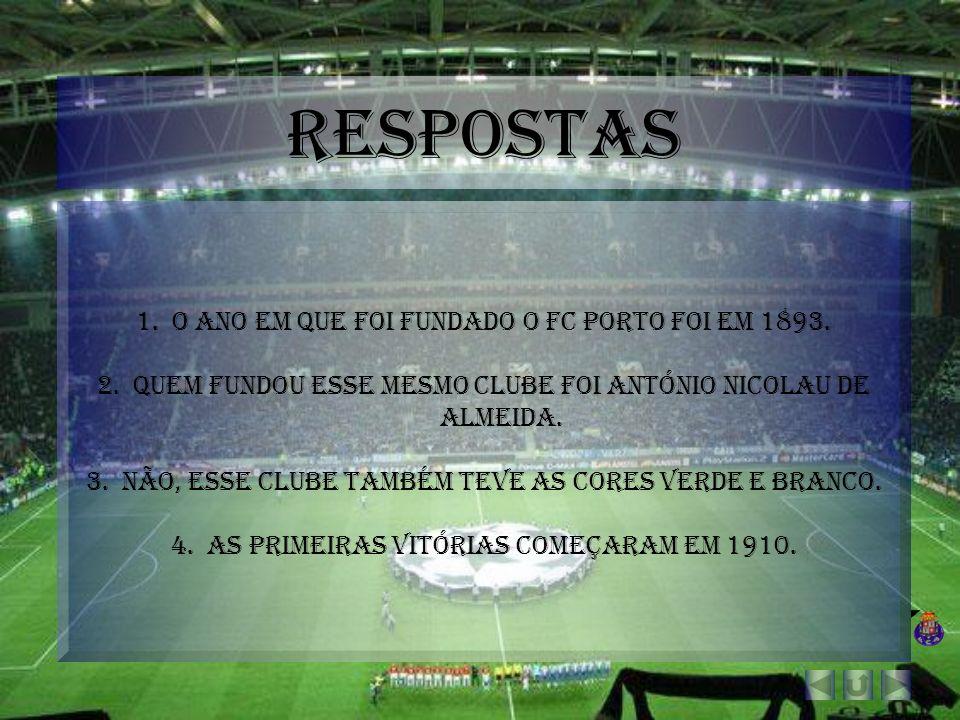 Respostas 1.O ano em que foi fundado o FC Porto foi em 1893. 2.Quem fundou esse mesmo clube foi António Nicolau de almeida. 3.Não, esse clube também t