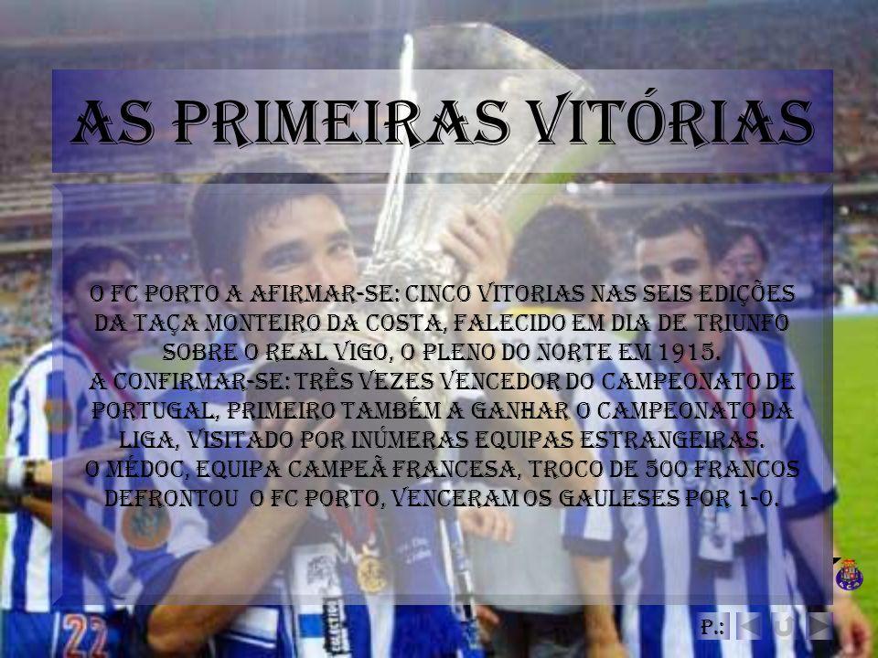As Primeiras Vitórias O FC Porto a afirmar-se: cinco vitorias nas seis edições da Taça Monteiro da Costa, falecido em dia de Triunfo sobre o Real Vigo
