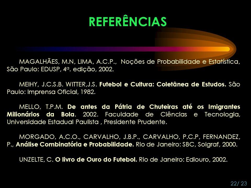 22/ 23 REFERÊNCIAS MAGALHÃES, M.N, LIMA, A.C.P., Noções de Probabilidade e Estatística, São Paulo: EDUSP, 4 a.