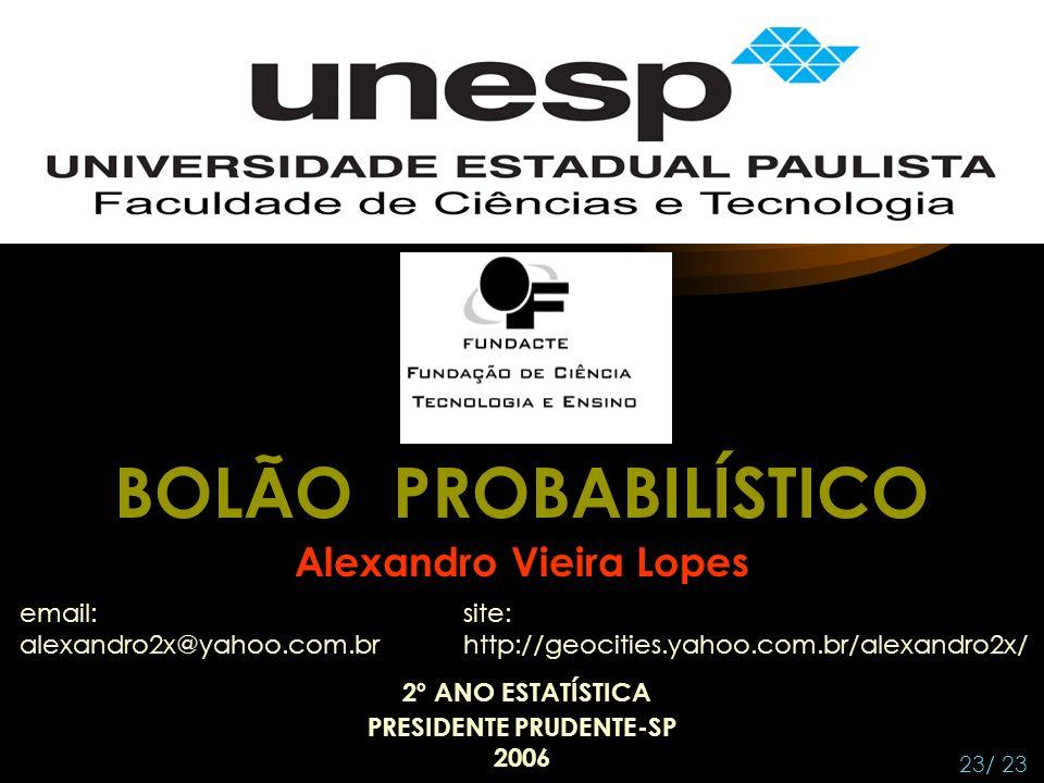BOLÃO PROBABILÍSTICO Alexandro Vieira Lopes 23/ 23 PRESIDENTE PRUDENTE-SP 2006 2º ANO ESTATÍSTICA email: alexandro2x@yahoo.com.br site: http://geocities.yahoo.com.br/alexandro2x/
