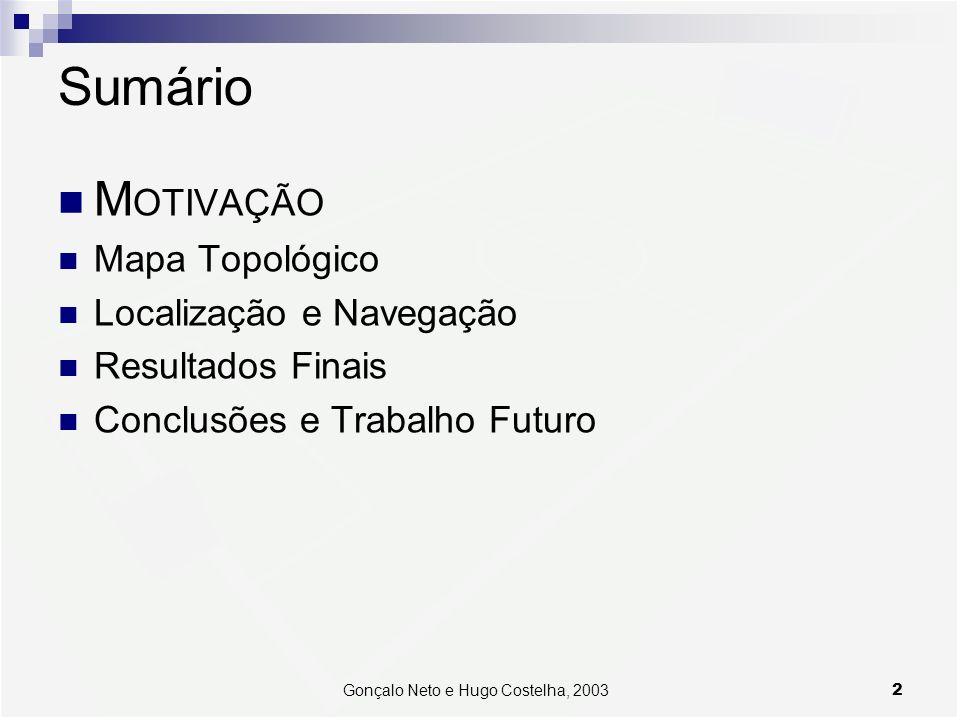 2Gonçalo Neto e Hugo Costelha, 2003 Sumário M OTIVAÇÃO Mapa Topológico Localização e Navegação Resultados Finais Conclusões e Trabalho Futuro