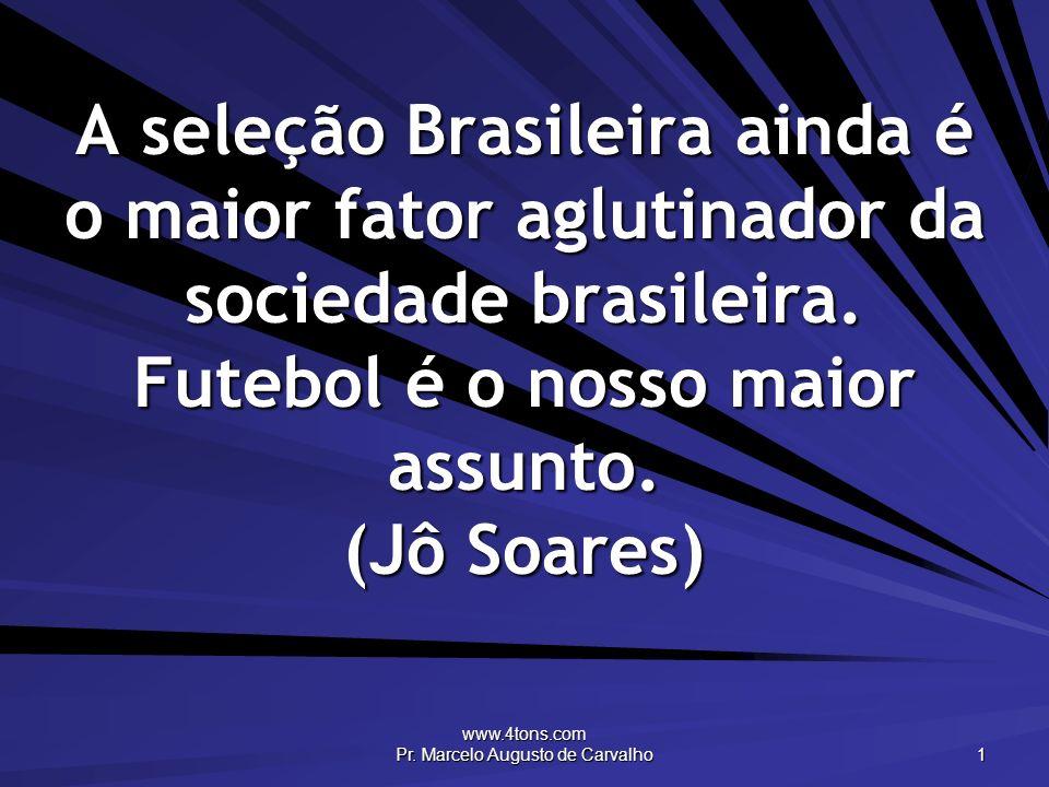 www.4tons.com Pr. Marcelo Augusto de Carvalho 1 A seleção Brasileira ainda é o maior fator aglutinador da sociedade brasileira. Futebol é o nosso maio