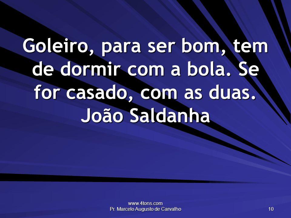 www.4tons.com Pr. Marcelo Augusto de Carvalho 10 Goleiro, para ser bom, tem de dormir com a bola. Se for casado, com as duas. João Saldanha