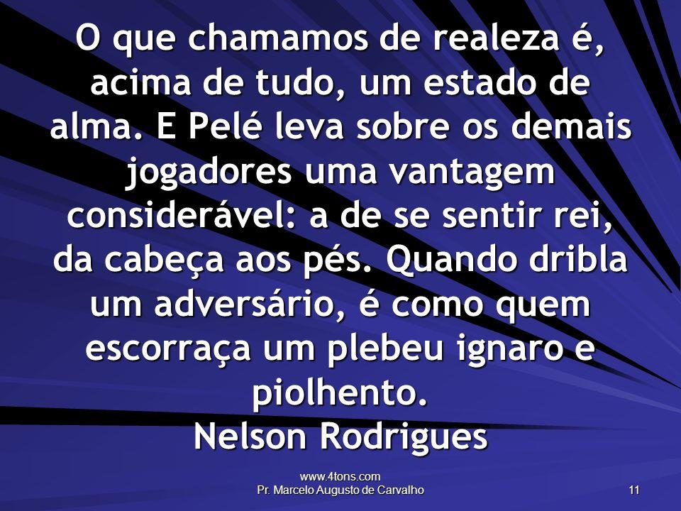 www.4tons.com Pr. Marcelo Augusto de Carvalho 11 O que chamamos de realeza é, acima de tudo, um estado de alma. E Pelé leva sobre os demais jogadores