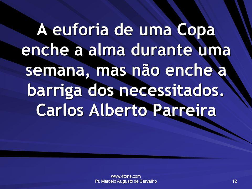 www.4tons.com Pr. Marcelo Augusto de Carvalho 12 A euforia de uma Copa enche a alma durante uma semana, mas não enche a barriga dos necessitados. Carl