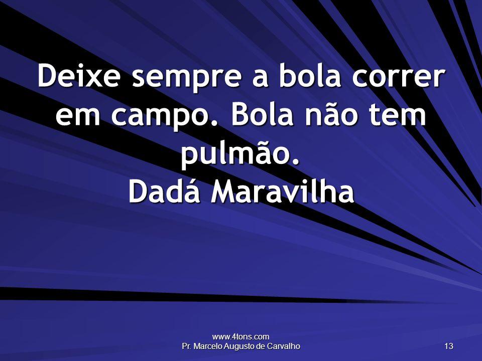 www.4tons.com Pr. Marcelo Augusto de Carvalho 13 Deixe sempre a bola correr em campo. Bola não tem pulmão. Dadá Maravilha