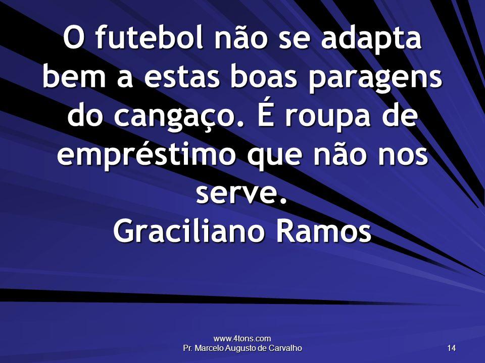 www.4tons.com Pr. Marcelo Augusto de Carvalho 14 O futebol não se adapta bem a estas boas paragens do cangaço. É roupa de empréstimo que não nos serve