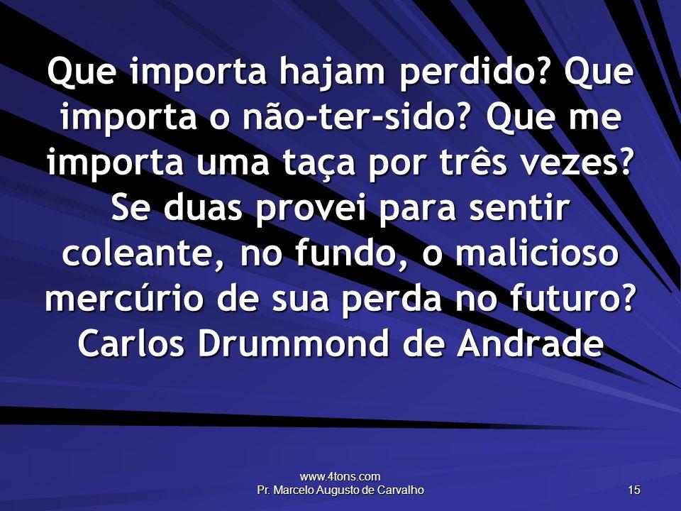 www.4tons.com Pr. Marcelo Augusto de Carvalho 15 Que importa hajam perdido? Que importa o não-ter-sido? Que me importa uma taça por três vezes? Se dua