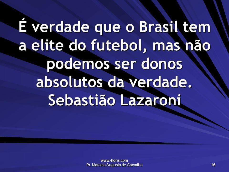 www.4tons.com Pr. Marcelo Augusto de Carvalho 16 É verdade que o Brasil tem a elite do futebol, mas não podemos ser donos absolutos da verdade. Sebast