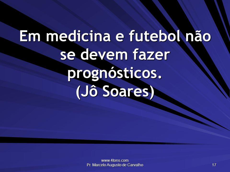 www.4tons.com Pr. Marcelo Augusto de Carvalho 17 Em medicina e futebol não se devem fazer prognósticos. (Jô Soares)