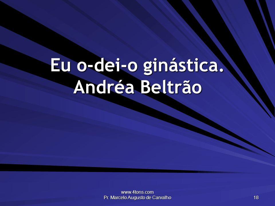 www.4tons.com Pr. Marcelo Augusto de Carvalho 18 Eu o-dei-o ginástica. Andréa Beltrão