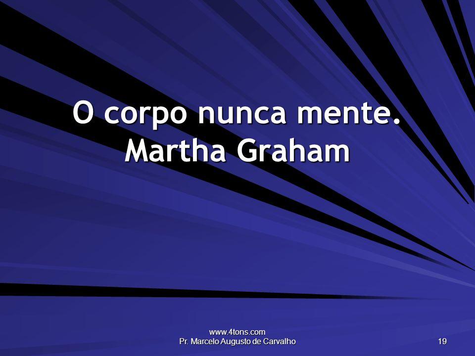www.4tons.com Pr. Marcelo Augusto de Carvalho 19 O corpo nunca mente. Martha Graham