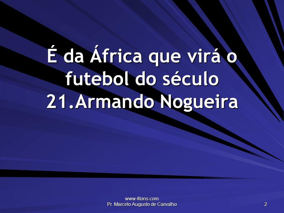 www.4tons.com Pr. Marcelo Augusto de Carvalho 2 É da África que virá o futebol do século 21.Armando Nogueira