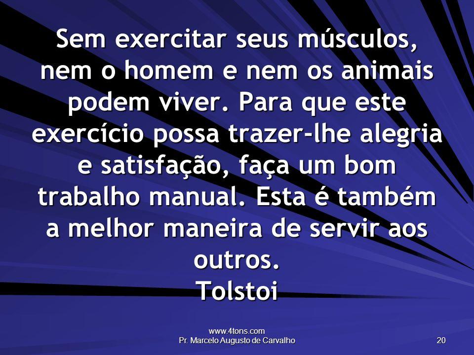 www.4tons.com Pr. Marcelo Augusto de Carvalho 20 Sem exercitar seus músculos, nem o homem e nem os animais podem viver. Para que este exercício possa