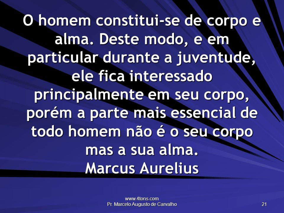 www.4tons.com Pr. Marcelo Augusto de Carvalho 21 O homem constitui-se de corpo e alma. Deste modo, e em particular durante a juventude, ele fica inter