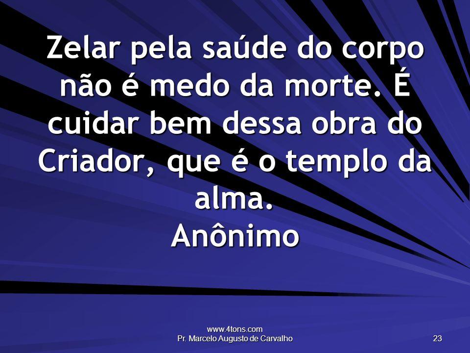 www.4tons.com Pr. Marcelo Augusto de Carvalho 23 Zelar pela saúde do corpo não é medo da morte. É cuidar bem dessa obra do Criador, que é o templo da