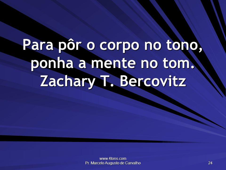 www.4tons.com Pr. Marcelo Augusto de Carvalho 24 Para pôr o corpo no tono, ponha a mente no tom. Zachary T. Bercovitz